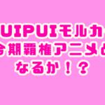 PUIPUIモルカー 覇権 アニメ